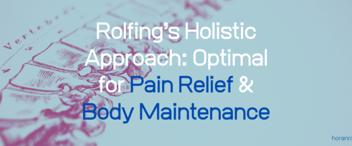 Rolfing's Holistic Approach: Optimal for Pain Relief & Body Maintenance