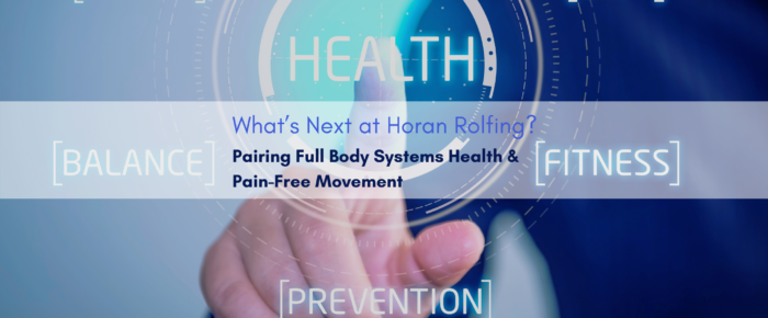 What's Next at Horan Rolfing? Pairing Full Body Systems Health & Pain-Free Movement